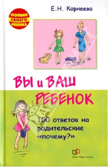 Купить Елена Корнеева: Вы и ваш ребенок. 100 ответов на родительские почему? ISBN: 978-5-488-03131-9