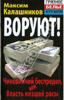 ВОРУЮТ! Чиновничий беспредел, или Власть низшей расы - Максим Калашников
