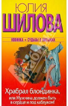 Купить Юлия Шилова: Храбрая блондинка, или Мужчина должен быть в сердце и под каблуком! ISBN: 978-5-271-44725-9