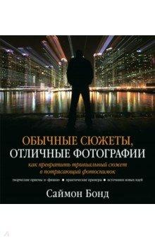 Купить Саймон Бонд: Обычные сюжеты, отличные фотографии. Как превратить тривиальный сюжет в потрясающий фотоснимок ISBN: 978-5-98124-593-0