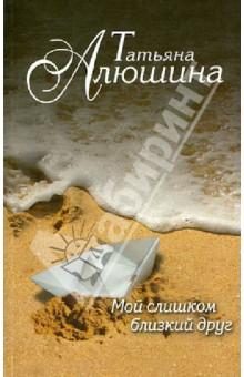 Мой слишком близкий друг - Татьяна Алюшина