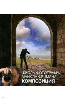 Купить Майкл Фриман: Школа фотографии Майкла Фримана. Композиция ISBN: 978-5-98124-588-6
