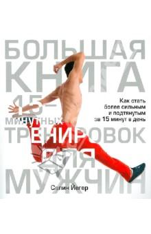 Купить Селин Йегер: Большая книга 15-минутных тренировок для мужчин ISBN: 978-985-15-1793-6