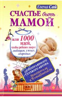 Счастье быть мамой, или 1000 идей, чтобы ребенок вырос любящим, умным, здоровым - Елена Сай