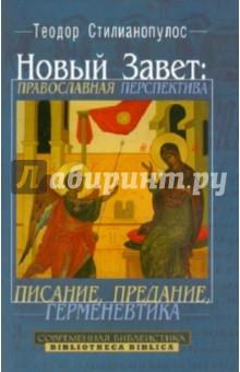 Новый Завет. Православная перспектива. Писание, предание, герменевтика - Теодор Стилианопулос