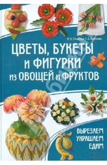 Цветы, букеты и фигурки из овощей и фруктов. Вырезаем. Украшаем. Едим - Степанченко, Кабаченко