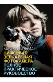 Купить Майкл Фриман: Цифровая зеркальная фотокамера. Полное практическое руководство ISBN: 978-5-98124-600-5