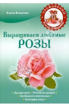 Выращиваем любимые розы - Елена Власенко