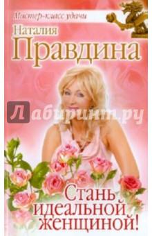 Стань идеальной женщиной! - Наталия Правдина