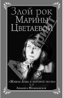 Злой рок Марины Цветаевой. Живая душа в мертвой петле… - Людмила Поликовская