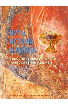 Путь, Истина и Жизнь. Вероучительные тексты Православной церкви