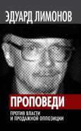 Эдуард Лимонов: Проповеди. Против власти и продажной оппозиции