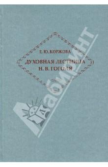 Духовная лестница Н. В. Гоголя. Личность и творчество - Елена Коржова