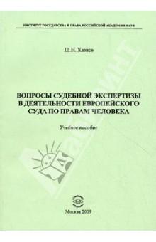 Купить Шамиль Хазиев: Вопросы судебной экспертизы в деятельности Европейского Суда по правам человека. Учебное пособие ISBN: 978-5-9973-0462-1