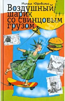 Воздушный шарик со свинцовым грузом - Михаил Юдовский