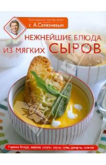 Нежнейшие блюда из мягких сыров - Селезнев, Вовк