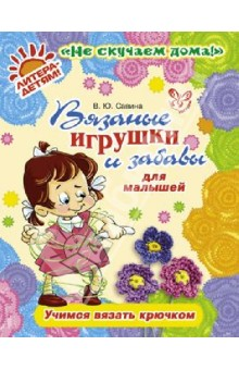 Купить Валентина Савина: Вязаные игрушки и забавы для малышей. Учимся вязать крючком ISBN: 978-5-40700-367-0