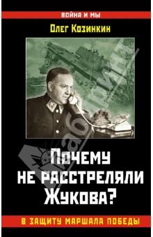 Почему не расстреляли Жукова? В защиту Маршала Победы - Олег Козинкин