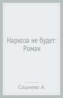 Наркоза не будет: Роман - Александра Сашнева