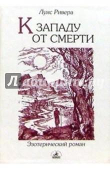 К западу от смерти: Роман-притча - Луис Ривера
