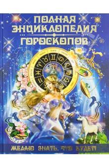 Полная энциклопедия гороскопов. Желаю знать, что будет!
