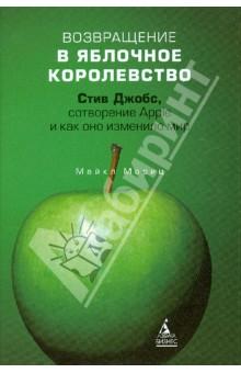 Возвращение в Яблочное королевство. Стив Джобс, сотворение Apple и как оно изменило мир - Майкл Мориц
