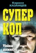 Кирилл Казанцев: Суперкоп. Убойная должность
