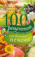 Ирина Вечерская: 100 рецептов при болезни печени. Вкусно, полезно, душевно, целебно
