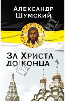 Купить Александр Шумский: За Христа до конца ISBN: 978-5-4438-0466-8