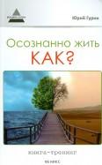 Юрий Гурин: Осознанно жить. Как?: книга-тренинг