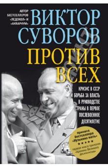 Против всех. Кризис в СССР и борьба за власть в руководстве страны в первое послевоенное десятилетие - Виктор Суворов