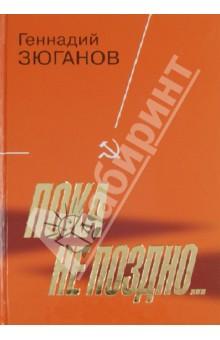 Купить Геннадий Зюганов: Пока не поздно ISBN: 978-5-235-03665-9