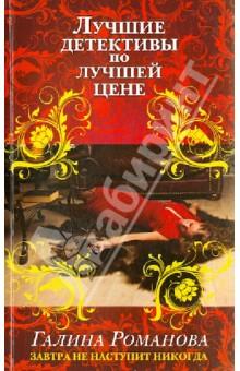 Купить Галина Романова: Завтра не наступит никогда ISBN: 978-5-699-68199-0