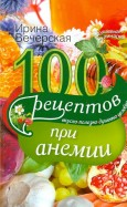 Ирина Вечерская: 100 рецептов при анемии. Вкусно, полезно, душевно, целебно