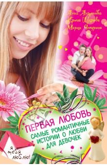Первая любовь. Самые романтичные истории о любви для девочек - Чепурина, Антонова, Щеглова
