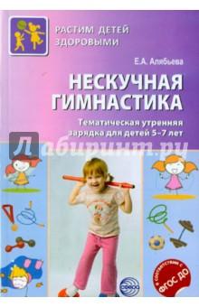 Нескучная гимнастика. Тематическая утренняя гимнастика для детей 5-7 лет. ФГОС - Елена Алябьева