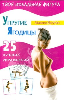 Упругие ягодицы. 25 лучших упражнений - Михаил Лагутин