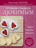 Александр Селезнев: Готовим сладкое любимым. Просто. Подробно. Доступно