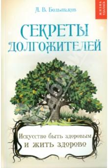 Купить Алексей Большаков: Секреты долгожителей: искусство быть здоровым и жить здорово ISBN: 978-5-222-21985-0