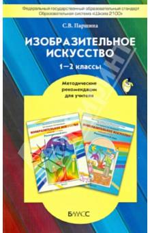 Изобразительное искусство. 1-2 классы. Методические рекомендации для учителя. ФГОС - Светлана Паршина