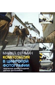 Купить Майкл Фриман: Композиция в цифровой фотографии. Творческие приемы создания удачных фотоснимков ISBN: 978-5-98124-636-4