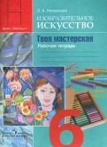 Лариса Неменская: Изобразительное искусство. Твоя мастерская. 6 класс. Рабочая тетрадь
