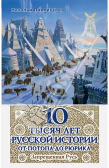 10 тысяч лет Русской истории - от Потопа до Рюрика. Запрещенная Русь - Наталья Павлищева
