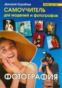 Дмитрий Кораблев: Фотография. Самоучитель для моделей и фотографов