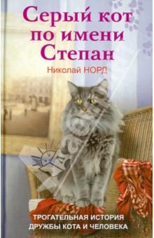 Серый кот по имени Степан. Трогательная история дружбы кота и человека - Николай Норд