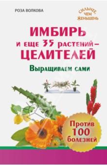 Купить Роза Волкова: Имбирь и еще 35 растений целителей. Выращиваем сами. Против 100 болезней ISBN: 978-5-17-084386-2
