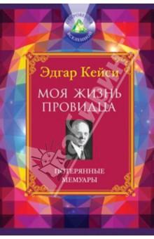 Купить Эдгар Кейси: Моя жизнь провидца. Потерянные мемуары ISBN: 978-5-699-59516-7
