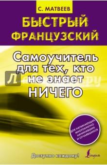 Купить Сергей Матвеев: Быстрый французский. Самоучитель для тех, кто не знает ничего ISBN: 978-5-17-083927-8