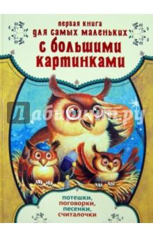 Купить Первая книга для самых маленьких с большими картинками. Потешки, поговорки, песенки, считалочки ISBN: 978-5-17-085052-5