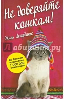 Не доверяйте кошкам! - Жиль Легардинье